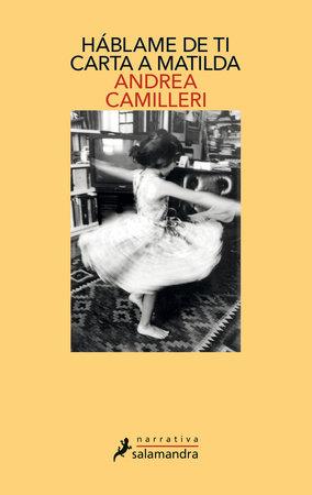 Háblame de ti: carta a Matilda / Tell Me About You: Letter to Matilda by Andrea Camilleri
