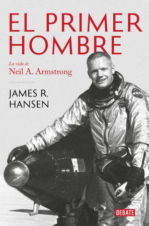 El Primer Hombre. La vida de Neil A. Armstrong / First Man : The Life of Neil A. Armstrong by James R. Hansen