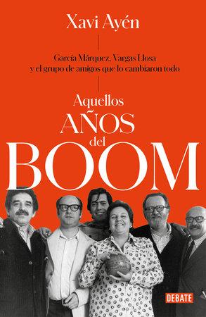 Aquellos años del boom: García Márquez, Vargas Llosa y el grupo de amigos que lo cambiaron todo / Those Boom Years by Xavi Ayén