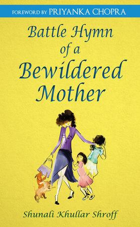 Battle Hymn of a Bewildered Mother by Shunali Khullar Shroff