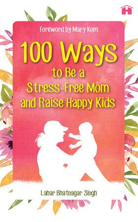 100 Ways to Be a Stress-free Mom and Raise Happy Kids by Lahar Bhatnagar Singh